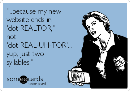 """...because my new website ends in  'dot REALTOR,""  not  'dot REAL-UH-TOR'... yup, just two syllables!"""