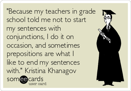 """Because my teachers in grade school told me not to start my sentences with conjunctions, I do it on occasion, and sometimes prepositions are what I like to end my sentences with."" Kristina Khanagov"