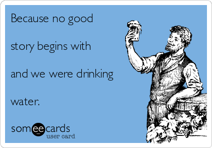 Because no good  story begins with  and we were drinking  water.
