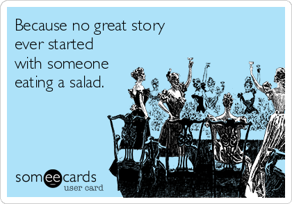 Because no great story ever started with someone eating a salad.