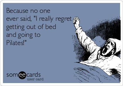 "Because no one ever said, ""I really regret getting out of bed and going to Pilates!"""