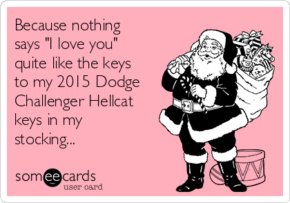"Because nothing says ""I love you"" quite like the keys to my 2015 Dodge Challenger Hellcat keys in my stocking..."
