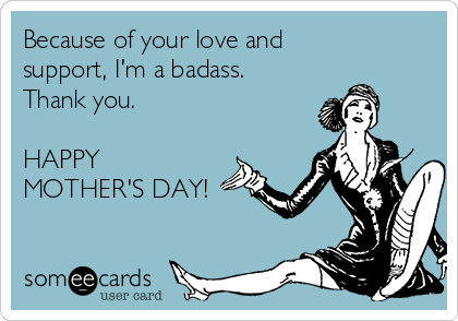 Because of your love and support, I'm a badass. Thank you.  HAPPY MOTHER'S DAY!