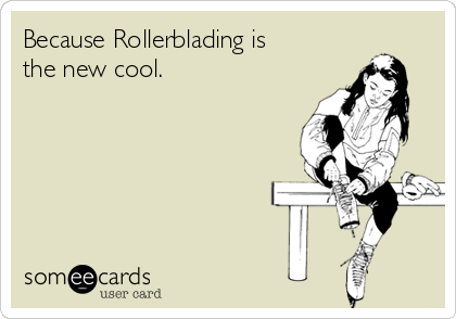 Because Rollerblading is the new cool.