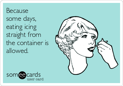 Because  some days,  eating icing straight from the container is allowed.