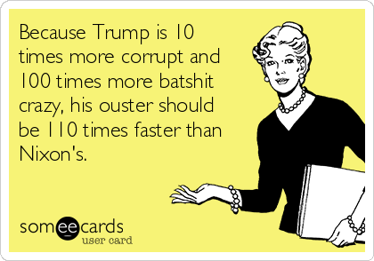 Because Trump is 10 times more corrupt and 100 times more batshit crazy, his ouster should be 110 times faster than Nixon's.