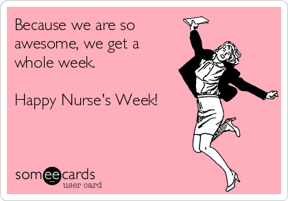 Because we are so  awesome, we get a whole week.  Happy Nurse's Week!