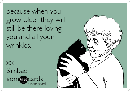 because when you  grow older they will still be there loving you and all your wrinkles.  xx Simbae