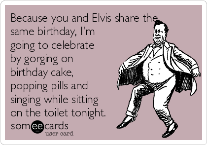 Because You And Elvis Share The Same Birthday Im Going To Celebrate By