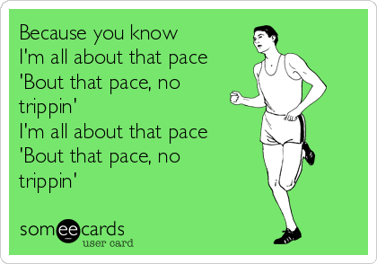 Because you know I'm all about that pace 'Bout that pace, no trippin' I'm all about that pace 'Bout that pace, no trippin'