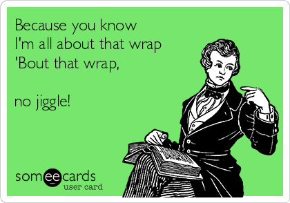 Because you know I'm all about that wrap 'Bout that wrap,   no jiggle!