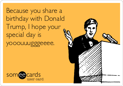 Because you share a birthday with Donald Trump, I hope your special day is yooouuugggeeee.