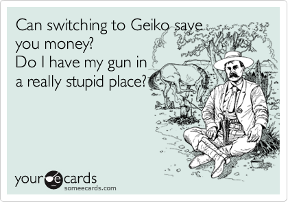 Can switching to Geiko save you money? Do I have my gun in a really stupid place?