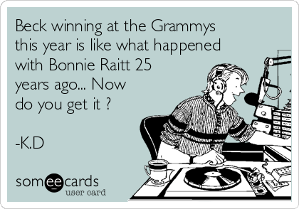 Beck winning at the Grammys this year is like what happened with Bonnie Raitt 25 years ago... Now do you get it ?   -K.D