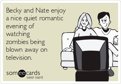 Becky and Nate enjoy a nice quiet romantic evening of watching zombies being blown away on television.