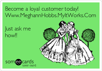 Become a loyal customer today! Www.MeghannHobbs.MyItWorks.Com  Just ask me how!!
