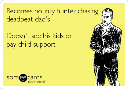 Becomes bounty hunter chasing deadbeat dad's  Doesn't see his kids or pay child support.