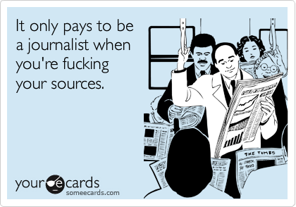 It only pays to bea journalist whenyou're fuckingyour sources.