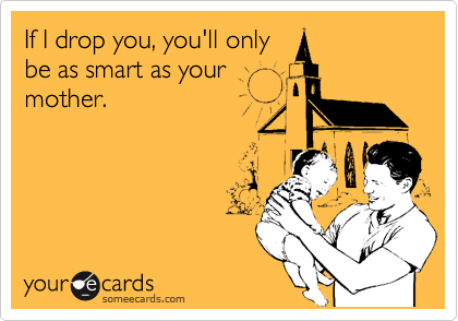 If I drop you, you'll only be as smart as your mother.