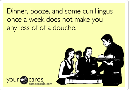Dinner, booze, and some cunillingus once a week does not make you any less of of a douche.