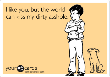 I like you, but the world
