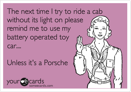 The next time I try to ride a cab without its light on pleaseremind me to use mybattery operated toycar....Unless it's a Porsche