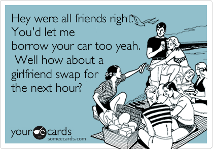 Hey were all friends right.You'd let meborrow your car too yeah. Well how about agirlfriend swap forthe next hour?