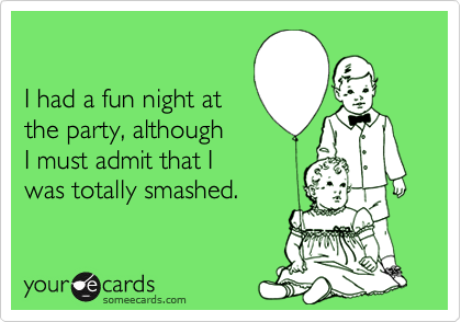 I had a fun night atthe party, althoughI must admit that Iwas totally smashed.