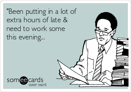 """Been putting in a lot of extra hours of late & need to work some this evening..."