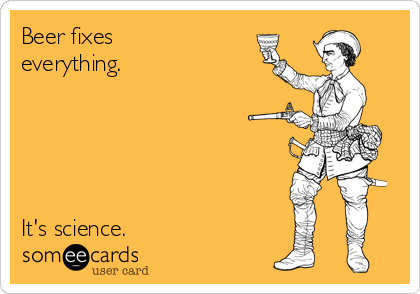 Beer fixes everything.      It's science.