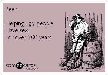 Beer   Helping ugly people Have sex  For over 200 years