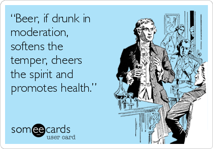 """Beer, if drunk in moderation, softens the temper, cheers the spirit and promotes health."""