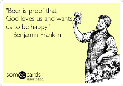 """Beer is proof that God loves us and wants us to be happy."" —Benjamin Franklin"