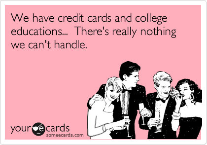 We have credit cards and college educations...  There's really nothing we can't handle.