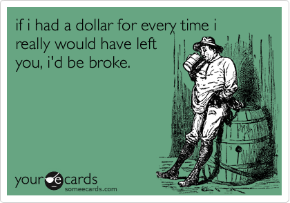 if i had a dollar for every time i really would have left you, i'd be broke.