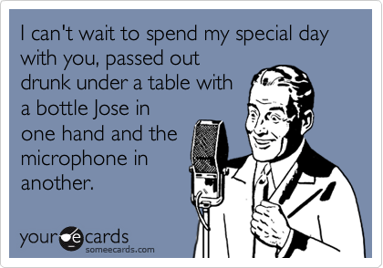 I can't wait to spend my special day with you, passed out drunk under a table with a bottle Jose in one hand and the microphone in another.