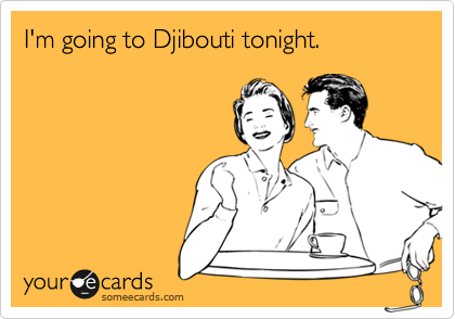 I'm going to Djibouti tonight.