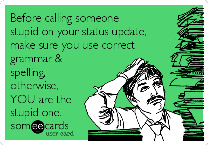 Before calling someone stupid on your status update, make sure you use correct grammar & spelling, otherwise, YOU are the stupid one.