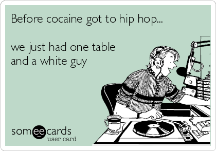 Before cocaine got to hip hop...  we just had one table and a white guy