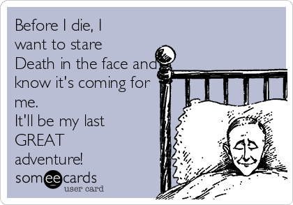Before I die, I want to stare Death in the face and know it's coming for me. It'll be my last GREAT adventure!