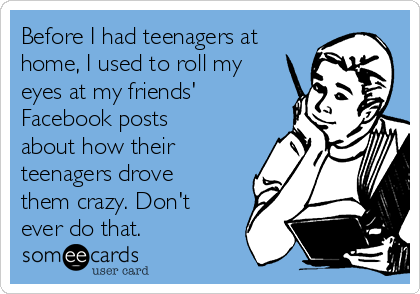 Before I had teenagers at home, I used to roll my eyes at my friends' Facebook posts about how their teenagers drove them crazy. Don't ever do that.