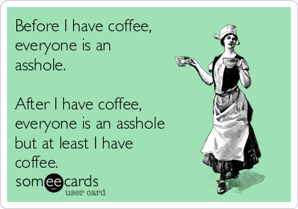 Before I have coffee,  everyone is an asshole.   After I have coffee, everyone is an asshole but at least I have coffee.
