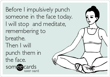 Before I impulsively punch someone in the face today. I will stop  and meditate, remembering to breathe. Then I will punch them in the face.
