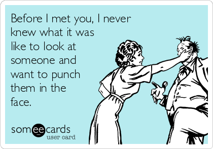 Before I met you, I never knew what it was like to look at someone and want to punch them in the face.