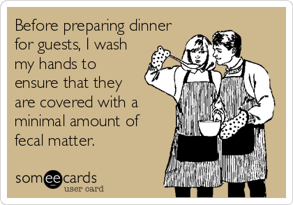 Before preparing dinner for guests, I wash my hands to ensure that they  are covered with a minimal amount of fecal matter.