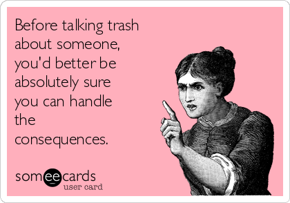 Before talking trash about someone, you'd better be absolutely sure you can handle the consequences.