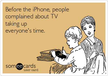 Before the iPhone, people complained about TV taking up everyone's time.