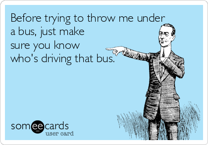Before trying to throw me under a bus, just make sure you know who's driving that bus.