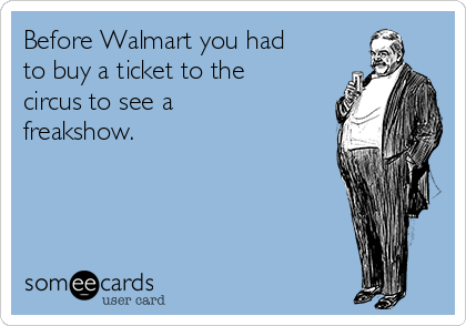 Before Walmart you had to buy a ticket to the circus to see a freakshow.