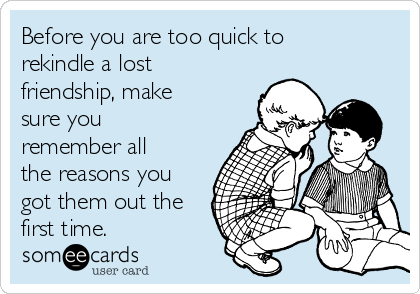 Before you are too quick to rekindle a lost friendship, make sure you remember all the reasons you got them out the first time.